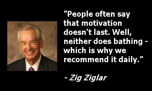 people often say that motivation doesnt last well neither does bathing, which is why we recommend it daily - zig ziglar-posted-cuttingedgeblog-mhpronews-com