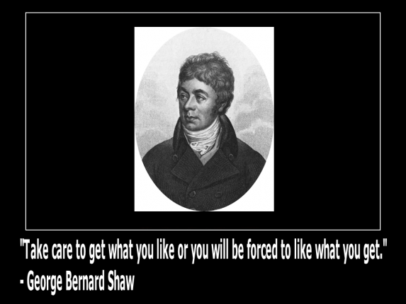 take-care-to-get-what-you-like-or-you-will-be-forced-to-like-what-you-get.-george-bernard-shaw-wiki(c)2014-mhmsm-com-