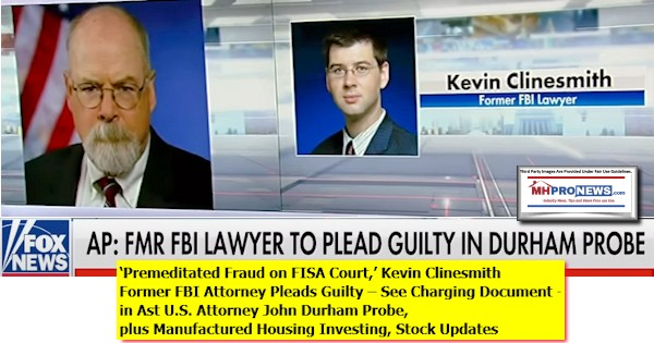 PremeditatedFraudFISACourtKevinClinesmithFormerFBIAttorneyPleadsGuilty – See Charging Document - in Ast U.S. Attorney John Durham Probe, plus Manufactured Housing Investing, Stock Updates