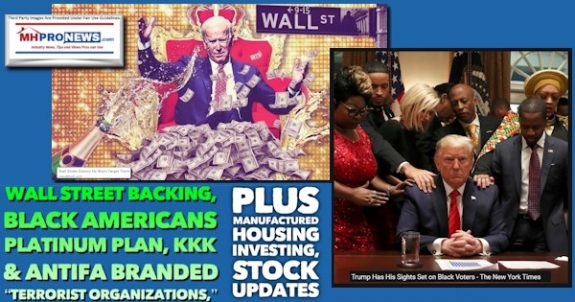 WallStreetBackingBidenTrumpBlackAmericansPlatinumPlanKKK-AntifaBrandedTerroristOrganizationsPlusManufacturedHousingInvestingStockUpdatesMHProNews